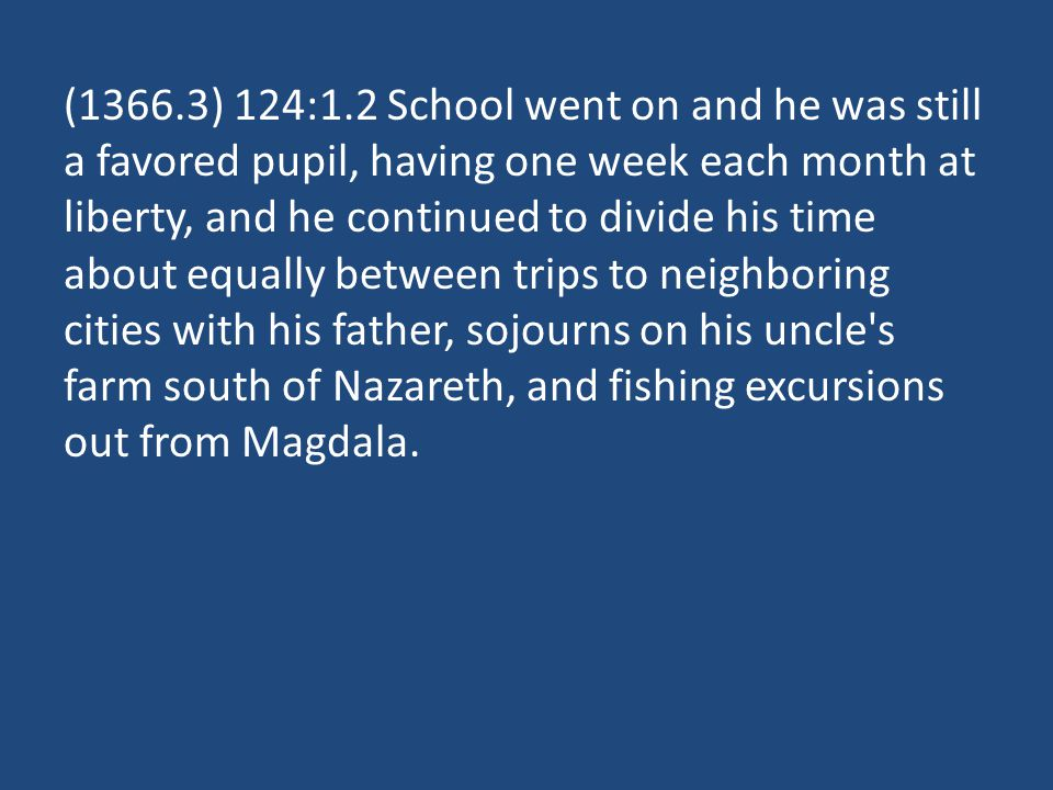 (1366.3) 124:1.2 School went on and he was still a favored pupil, having one week each month at liberty, and he continued to divide his time about equally between trips to neighboring cities with his father, sojourns on his uncle s farm south of Nazareth, and fishing excursions out from Magdala.