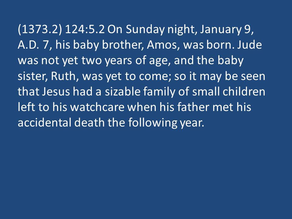 (1373.2) 124:5.2 On Sunday night, January 9, A.D. 7, his baby brother, Amos, was born. Jude was not yet two years of age, and the baby sister, Ruth, w