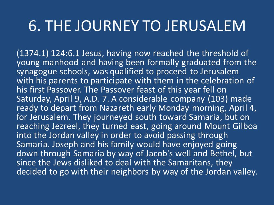 6. THE JOURNEY TO JERUSALEM (1374.1) 124:6.1 Jesus, having now reached the threshold of young manhood and having been formally graduated from the syna