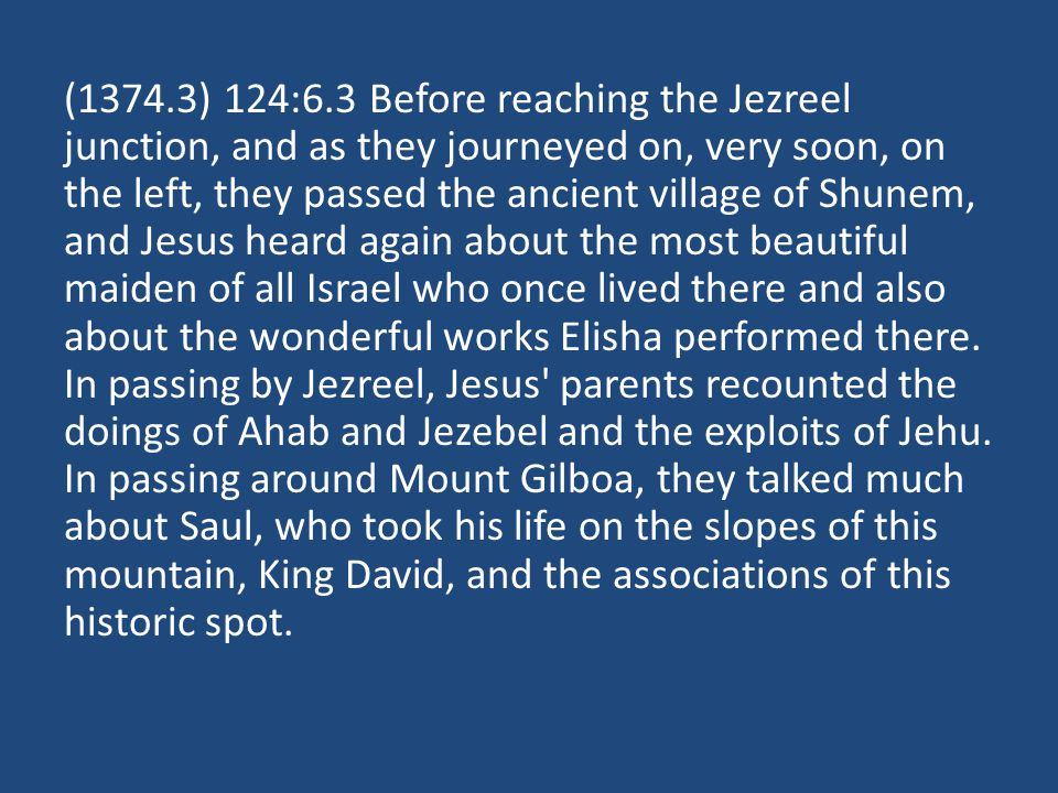 (1374.3) 124:6.3 Before reaching the Jezreel junction, and as they journeyed on, very soon, on the left, they passed the ancient village of Shunem, and Jesus heard again about the most beautiful maiden of all Israel who once lived there and also about the wonderful works Elisha performed there.