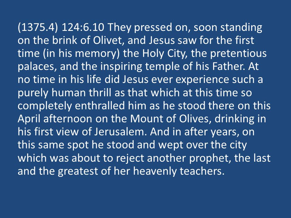 (1375.4) 124:6.10 They pressed on, soon standing on the brink of Olivet, and Jesus saw for the first time (in his memory) the Holy City, the pretentio