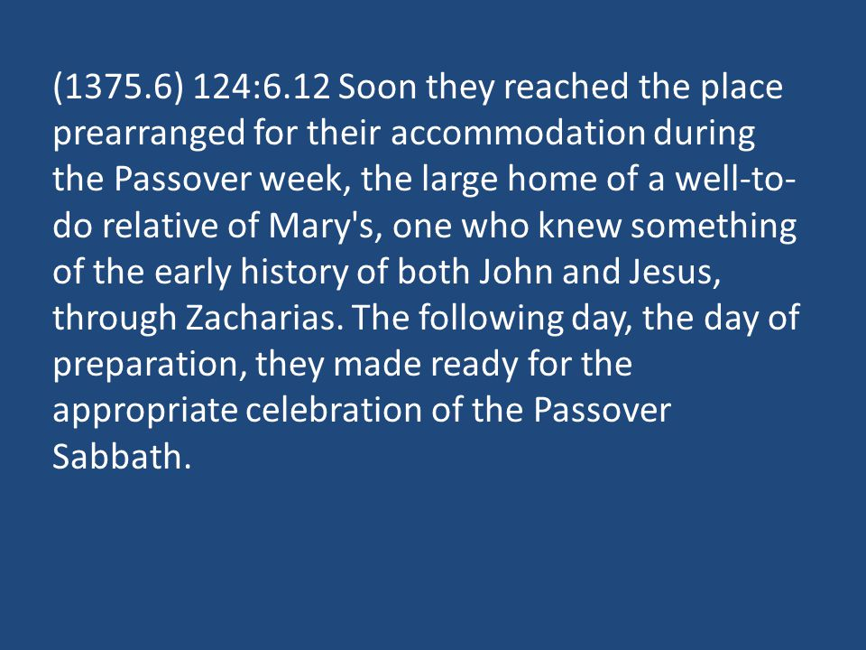 (1375.6) 124:6.12 Soon they reached the place prearranged for their accommodation during the Passover week, the large home of a well-to- do relative of Mary s, one who knew something of the early history of both John and Jesus, through Zacharias.