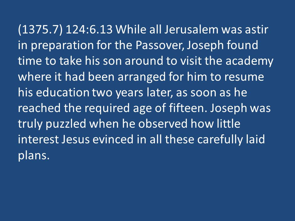 (1375.7) 124:6.13 While all Jerusalem was astir in preparation for the Passover, Joseph found time to take his son around to visit the academy where i