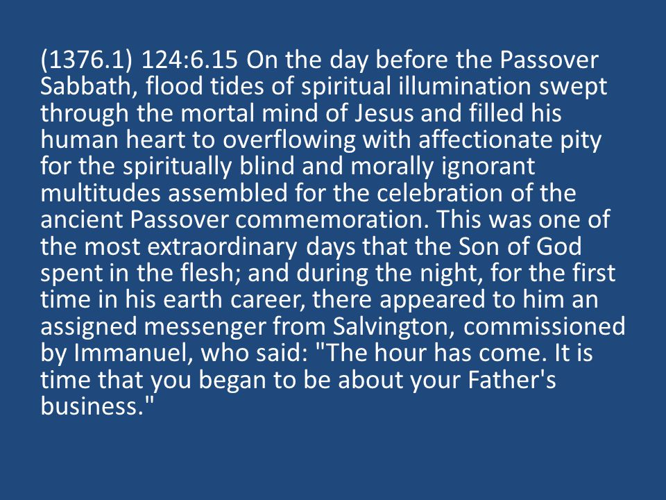 (1376.1) 124:6.15 On the day before the Passover Sabbath, flood tides of spiritual illumination swept through the mortal mind of Jesus and filled his
