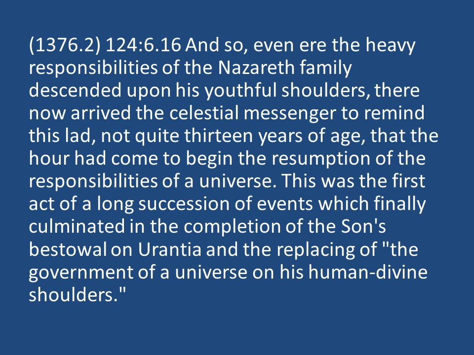 (1376.2) 124:6.16 And so, even ere the heavy responsibilities of the Nazareth family descended upon his youthful shoulders, there now arrived the celestial messenger to remind this lad, not quite thirteen years of age, that the hour had come to begin the resumption of the responsibilities of a universe.