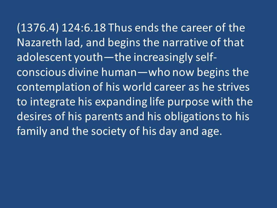 (1376.4) 124:6.18 Thus ends the career of the Nazareth lad, and begins the narrative of that adolescent youth—the increasingly self- conscious divine human—who now begins the contemplation of his world career as he strives to integrate his expanding life purpose with the desires of his parents and his obligations to his family and the society of his day and age.