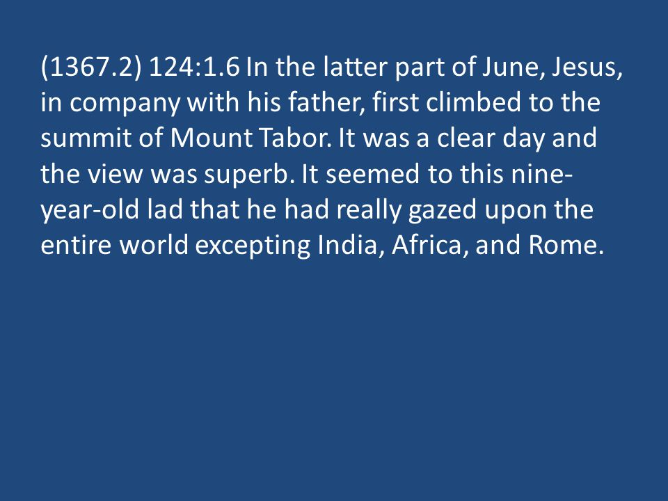 (1367.2) 124:1.6 In the latter part of June, Jesus, in company with his father, first climbed to the summit of Mount Tabor. It was a clear day and the