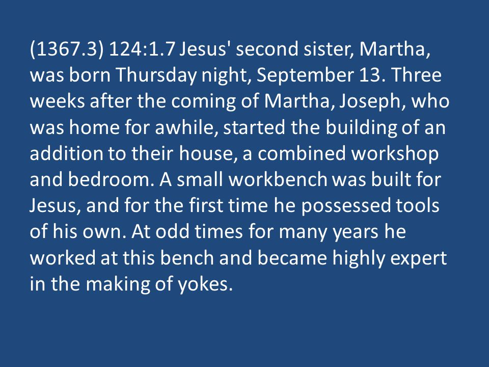 (1367.3) 124:1.7 Jesus' second sister, Martha, was born Thursday night, September 13. Three weeks after the coming of Martha, Joseph, who was home for