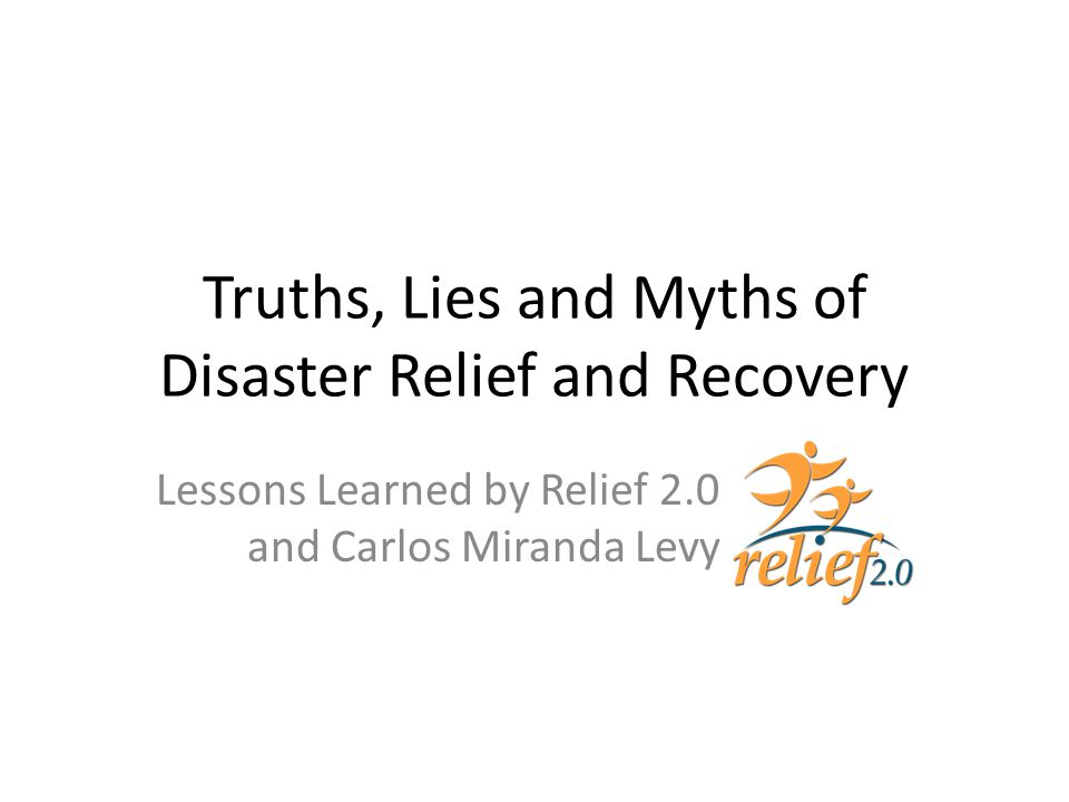 Truths, Lies and Myths of Disaster Relief and Recovery Lessons Learned by Relief 2.0 and Carlos Miranda Levy