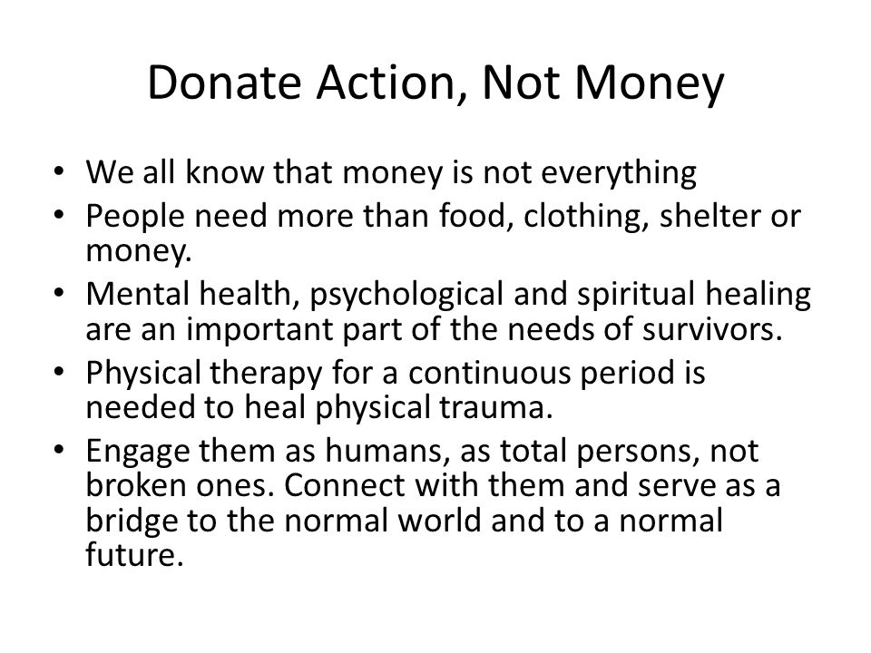 Donate Action, Not Money We all know that money is not everything People need more than food, clothing, shelter or money.