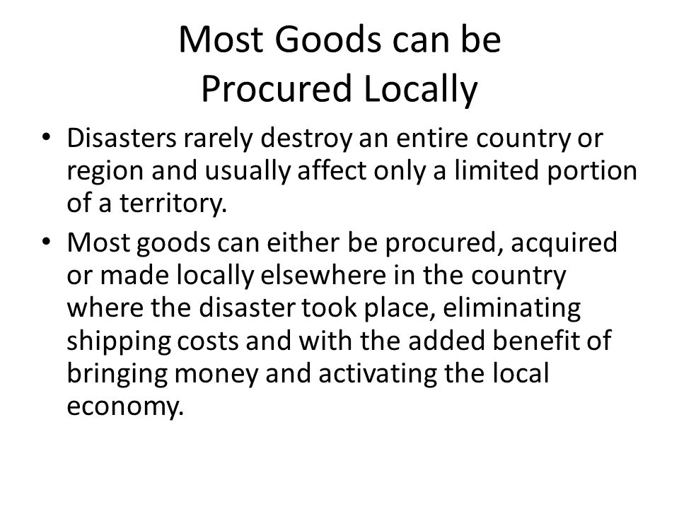 Most Goods can be Procured Locally Disasters rarely destroy an entire country or region and usually affect only a limited portion of a territory.