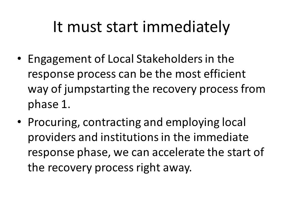 It must start immediately Engagement of Local Stakeholders in the response process can be the most efficient way of jumpstarting the recovery process from phase 1.