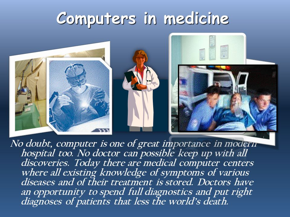 Computers in medicine No doubt, computer is one of great importance in modern hospital too.