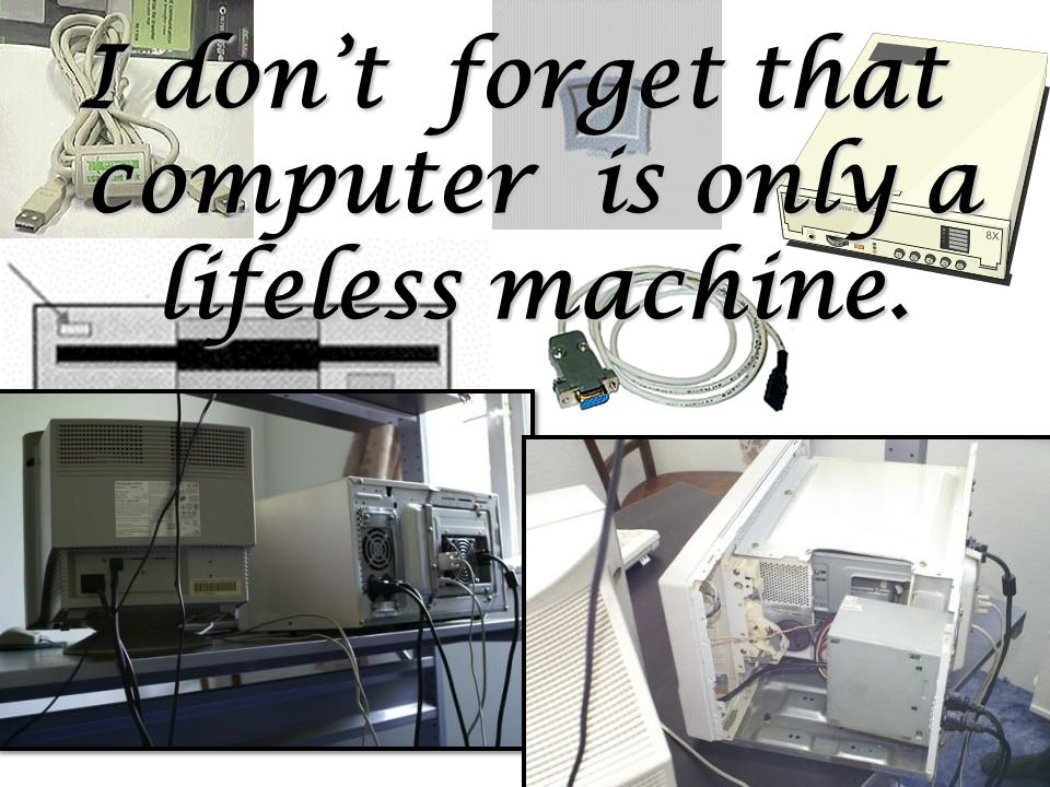 I don't forget that computer is only a lifeless machine.