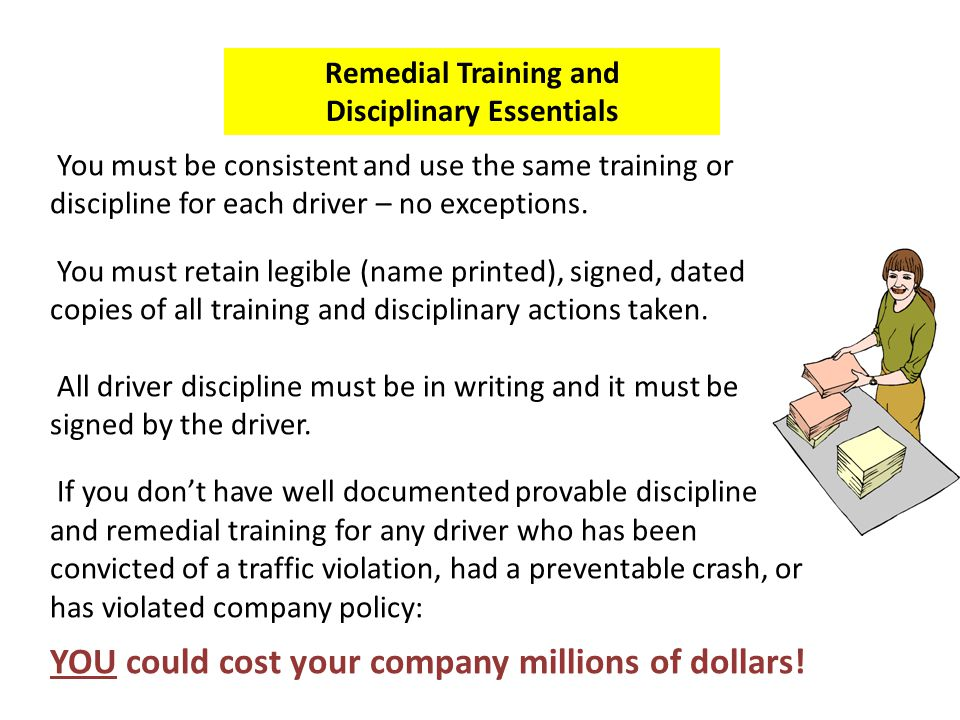 Remedial Training and Disciplinary Essentials You must be consistent and use the same training or discipline for each driver – no exceptions. You must