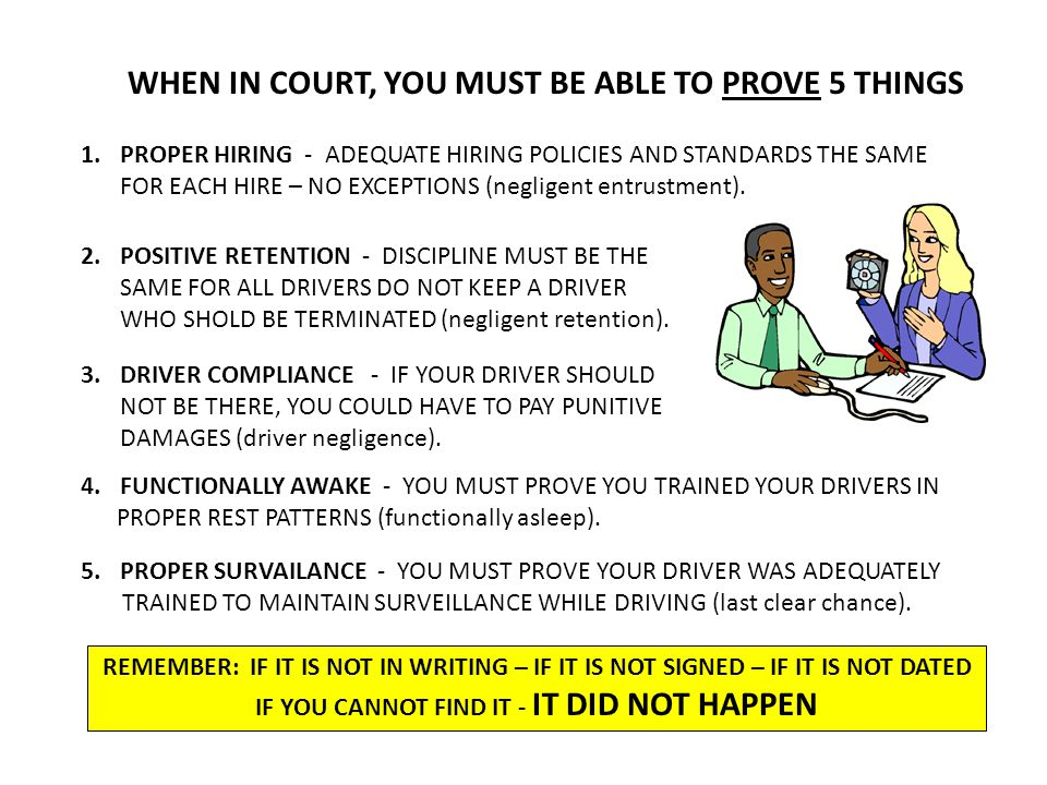 WHEN IN COURT, YOU MUST BE ABLE TO PROVE 5 THINGS 1.PROPER HIRING - ADEQUATE HIRING POLICIES AND STANDARDS THE SAME FOR EACH HIRE – NO EXCEPTIONS (neg