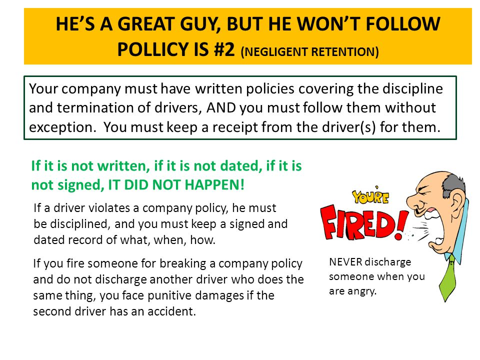 HE'S A GREAT GUY, BUT HE WON'T FOLLOW POLLICY IS #2 (NEGLIGENT RETENTION) Your company must have written policies covering the discipline and terminat