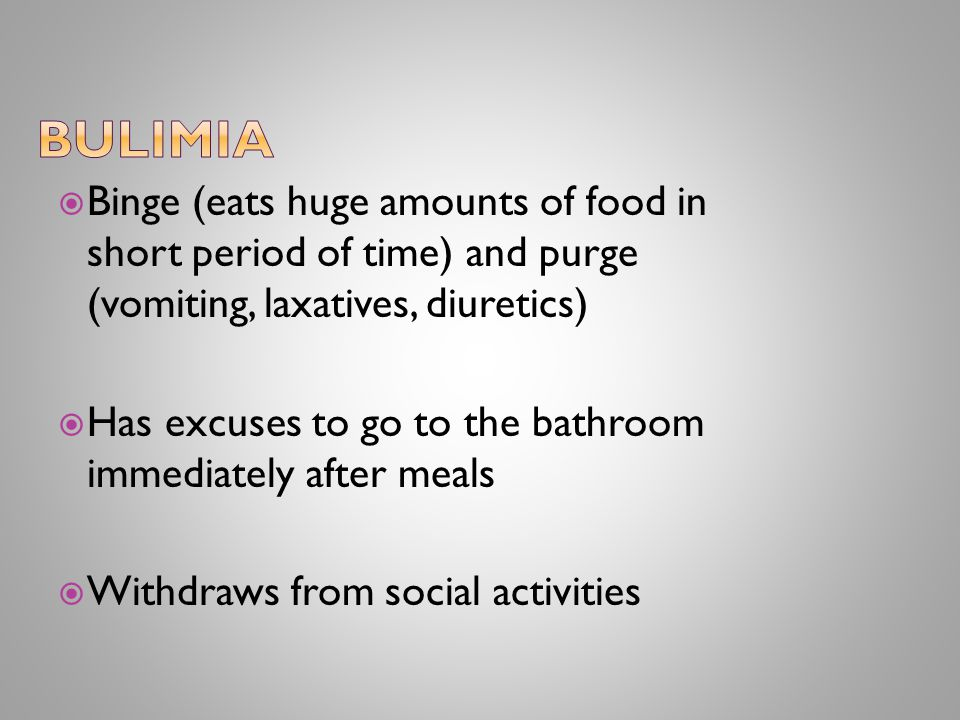  Binge (eats huge amounts of food in short period of time) and purge (vomiting, laxatives, diuretics)  Has excuses to go to the bathroom immediately after meals  Withdraws from social activities