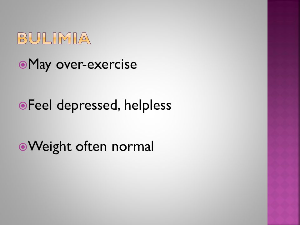  May over-exercise  Feel depressed, helpless  Weight often normal