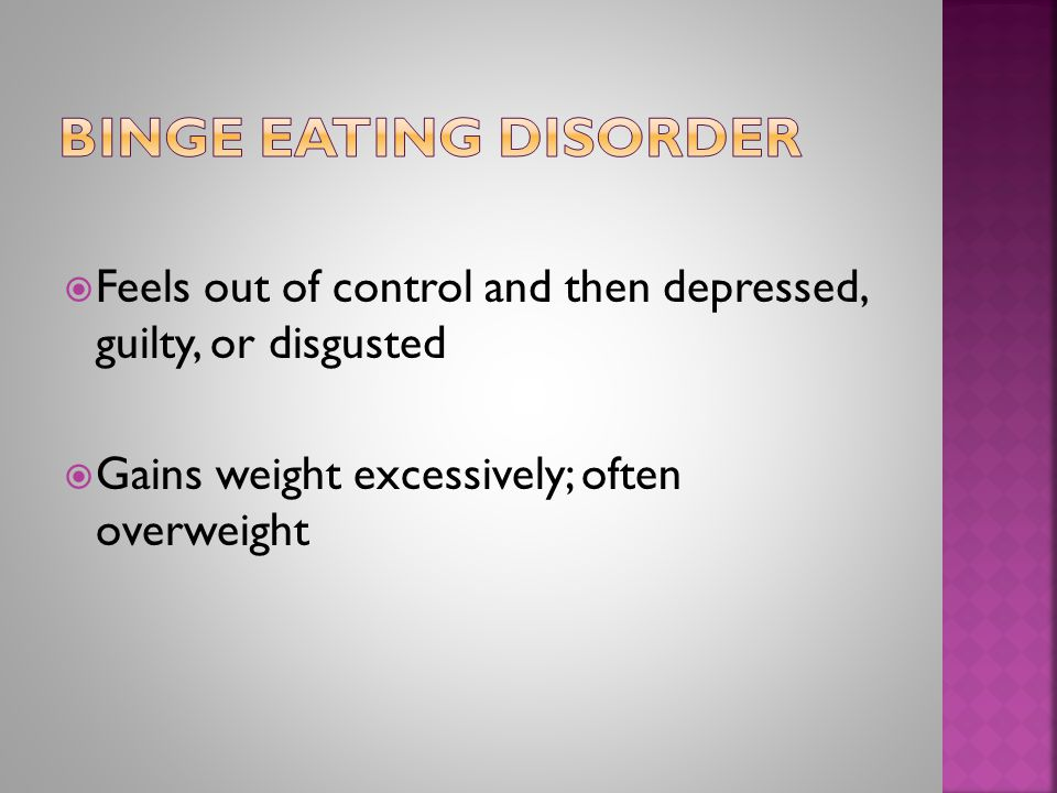  Feels out of control and then depressed, guilty, or disgusted  Gains weight excessively; often overweight