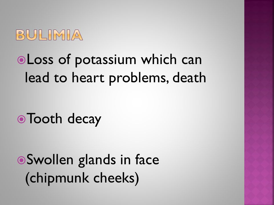  Loss of potassium which can lead to heart problems, death  Tooth decay  Swollen glands in face (chipmunk cheeks)