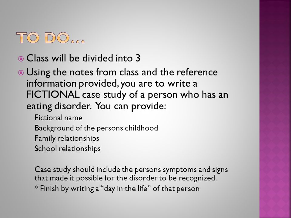  Class will be divided into 3  Using the notes from class and the reference information provided, you are to write a FICTIONAL case study of a person who has an eating disorder.