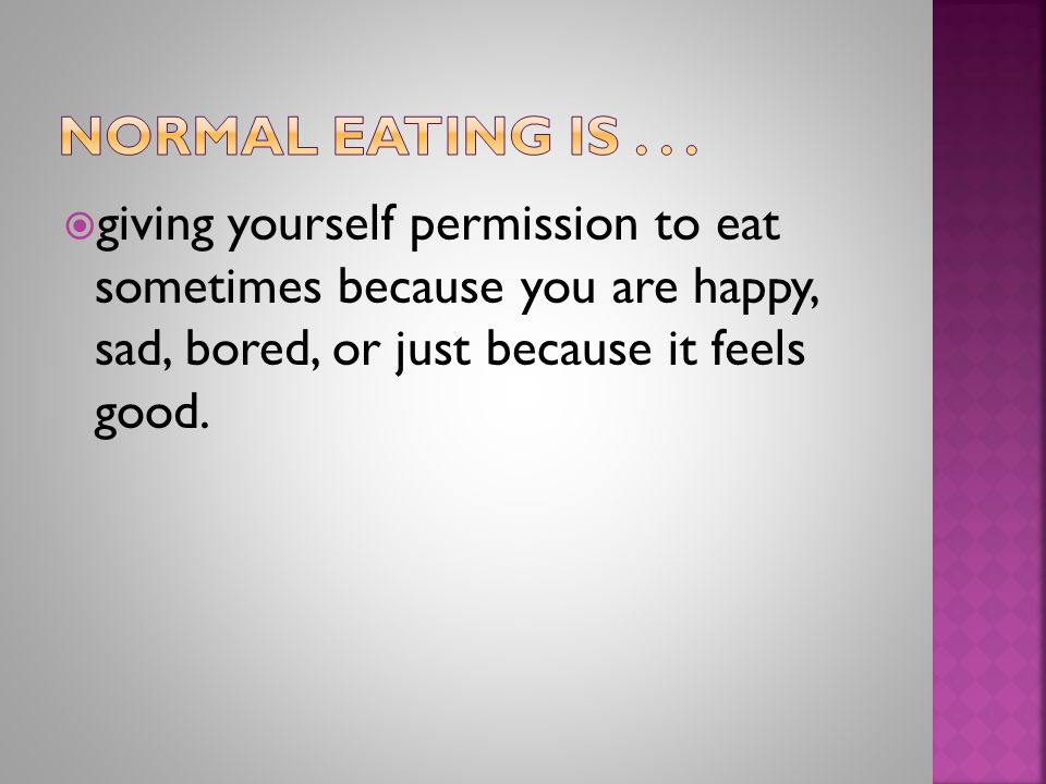  giving yourself permission to eat sometimes because you are happy, sad, bored, or just because it feels good.