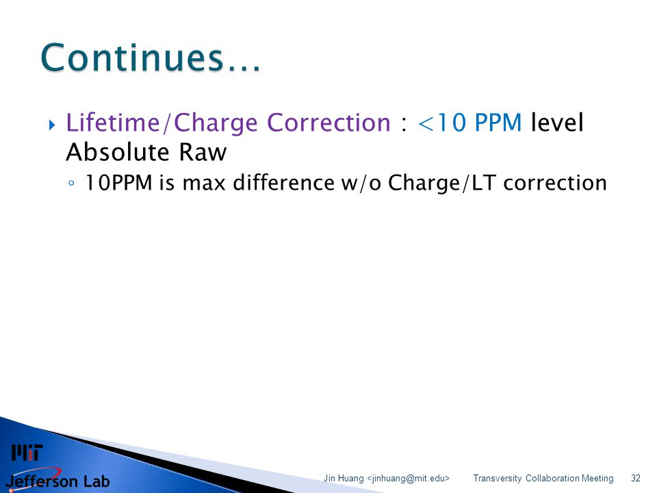 Lifetime/Charge Correction : <10 PPM level Absolute Raw ◦ 10PPM is max difference w/o Charge/LT correction Transversity Collaboration Meeting Jin Hu