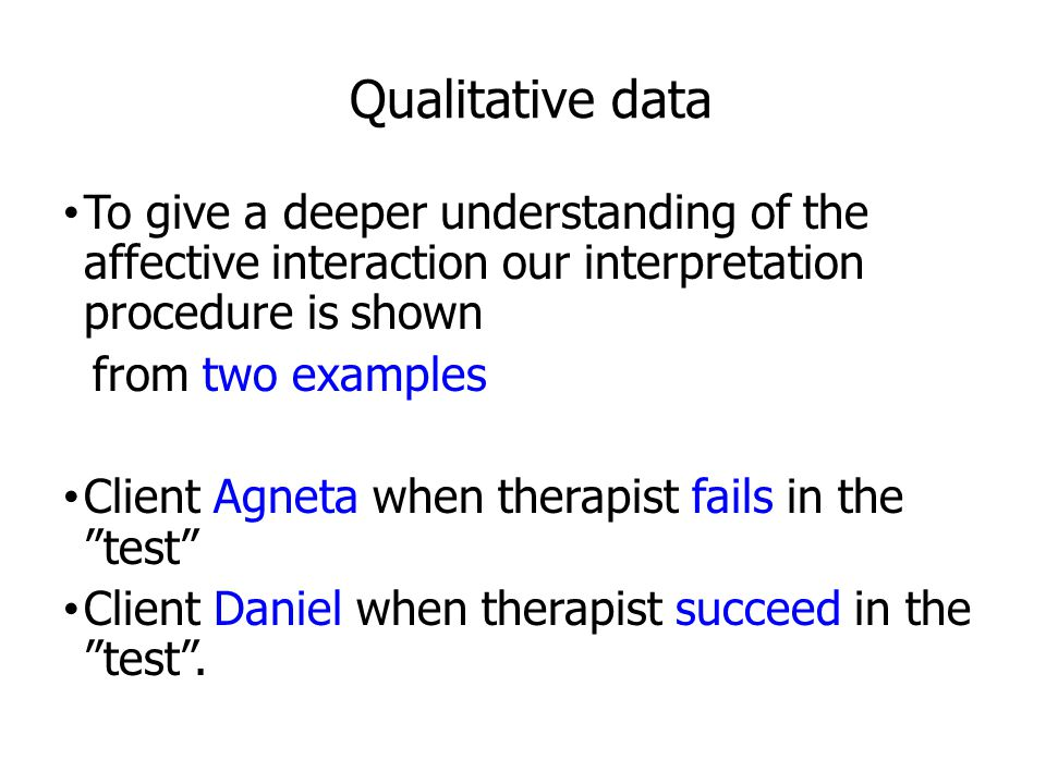 Qualitative data To give a deeper understanding of the affective interaction our interpretation procedure is shown from two examples Client Agneta when therapist fails in the test Client Daniel when therapist succeed in the test .
