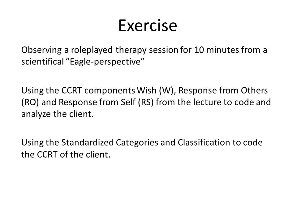 Exercise Observing a roleplayed therapy session for 10 minutes from a scientifical Eagle-perspective Using the CCRT components Wish (W), Response from Others (RO) and Response from Self (RS) from the lecture to code and analyze the client.