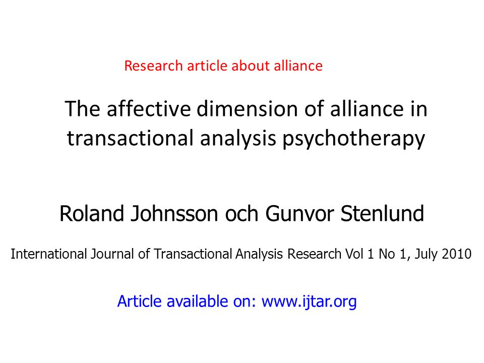 The affective dimension of alliance in transactional analysis psychotherapy Roland Johnsson och Gunvor Stenlund International Journal of Transactional Analysis Research Vol 1 No 1, July 2010 Article available on: www.ijtar.org Research article about alliance