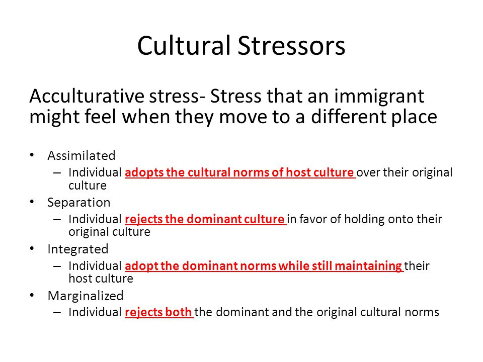Cultural Stressors Acculturative stress- Stress that an immigrant might feel when they move to a different place Assimilated – Individual adopts the c