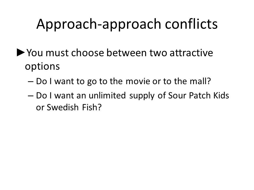 Approach-approach conflicts ► You must choose between two attractive options – Do I want to go to the movie or to the mall? – Do I want an unlimited s
