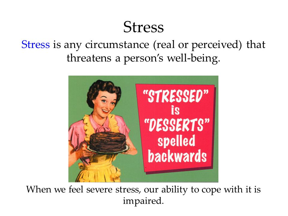 Stress Stress is any circumstance (real or perceived) that threatens a person's well-being. When we feel severe stress, our ability to cope with it is
