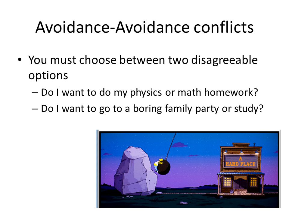 Avoidance-Avoidance conflicts You must choose between two disagreeable options – Do I want to do my physics or math homework? – Do I want to go to a b