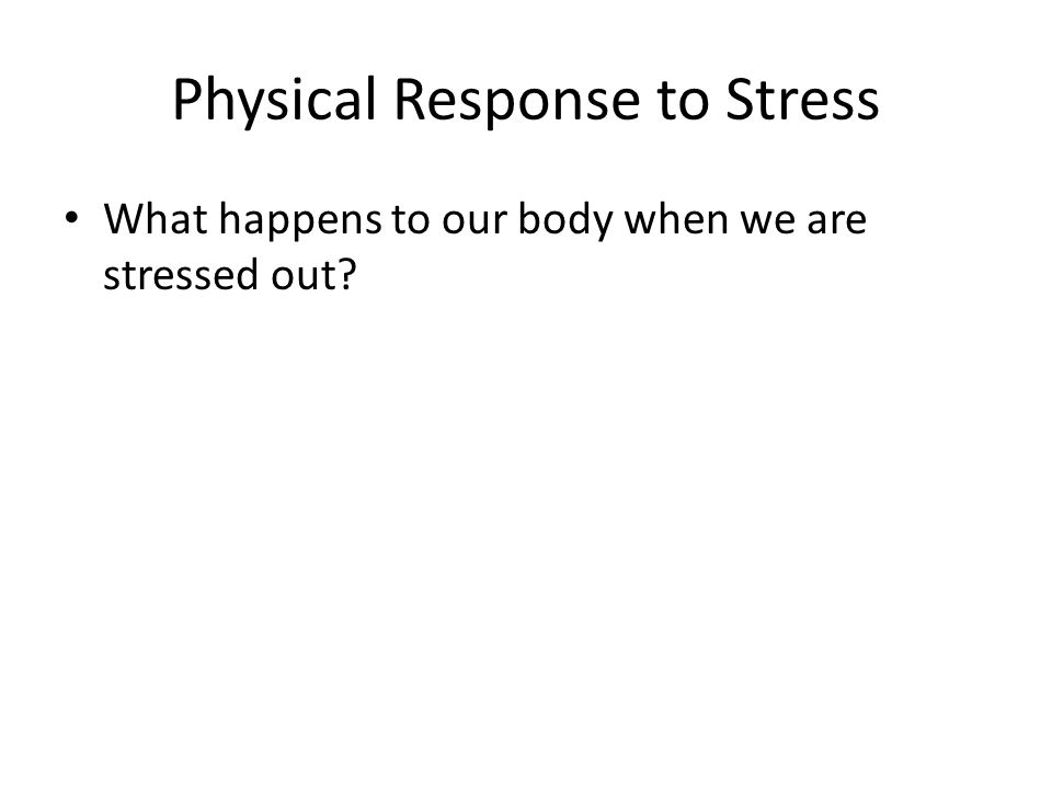 Physical Response to Stress What happens to our body when we are stressed out?