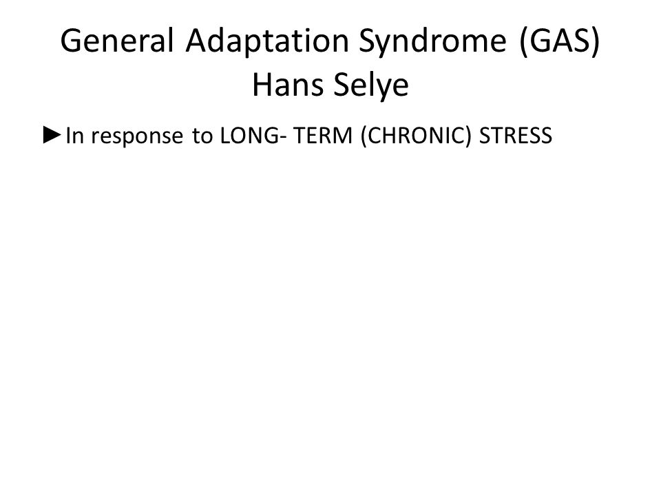 General Adaptation Syndrome (GAS) Hans Selye ► In response to LONG- TERM (CHRONIC) STRESS