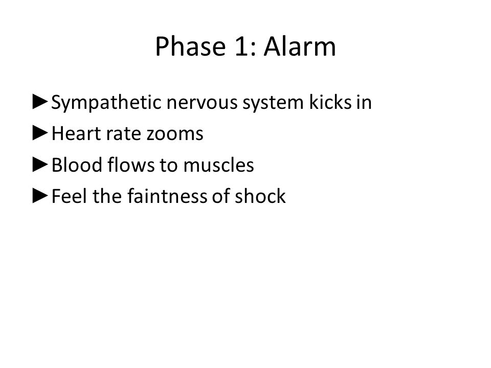 Phase 1: Alarm ► Sympathetic nervous system kicks in ► Heart rate zooms ► Blood flows to muscles ► Feel the faintness of shock