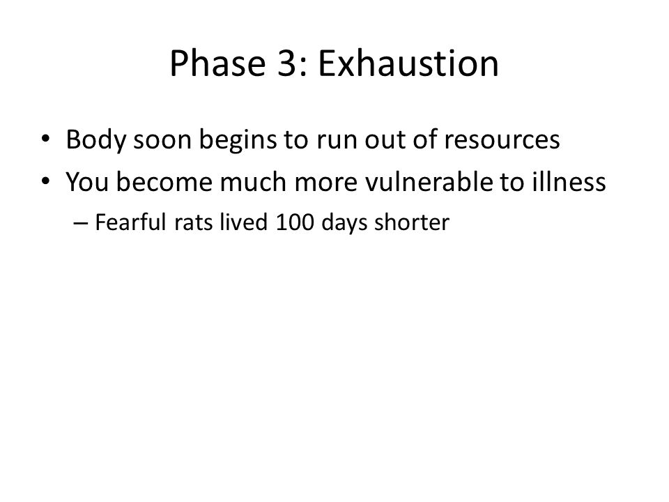Phase 3: Exhaustion Body soon begins to run out of resources You become much more vulnerable to illness – Fearful rats lived 100 days shorter
