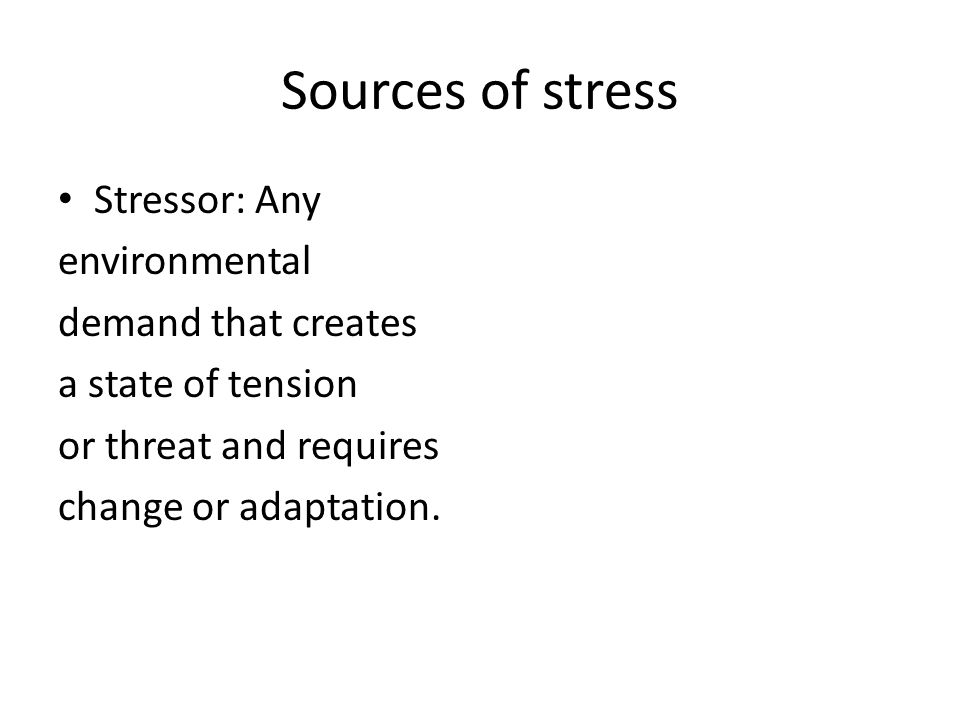 Sources of stress Stressor: Any environmental demand that creates a state of tension or threat and requires change or adaptation.