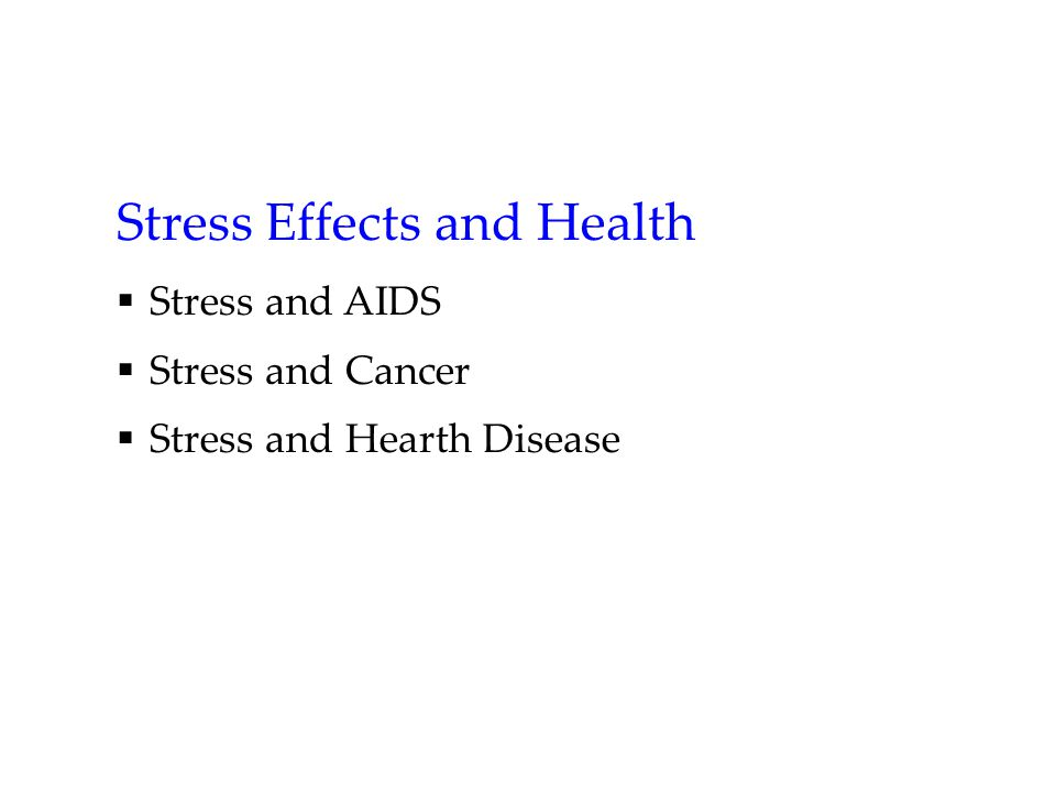 Stress Effects and Health  Stress and AIDS  Stress and Cancer  Stress and Hearth Disease