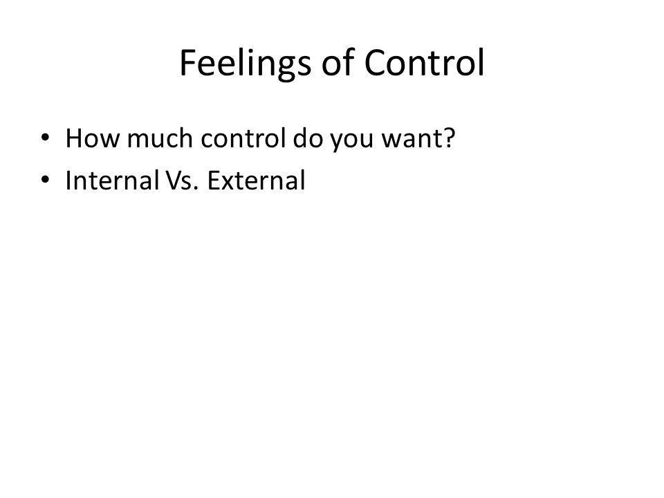 Feelings of Control How much control do you want? Internal Vs. External