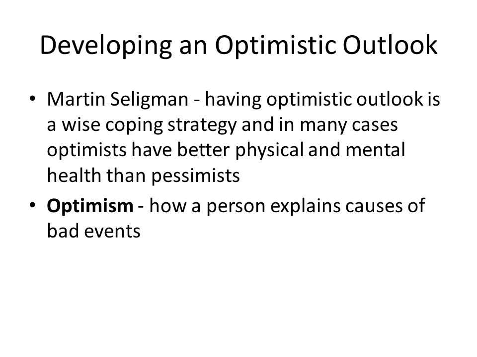 Developing an Optimistic Outlook Martin Seligman - having optimistic outlook is a wise coping strategy and in many cases optimists have better physica