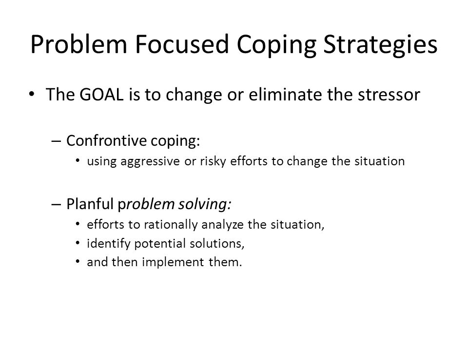 Problem Focused Coping Strategies The GOAL is to change or eliminate the stressor – Confrontive coping: using aggressive or risky efforts to change th