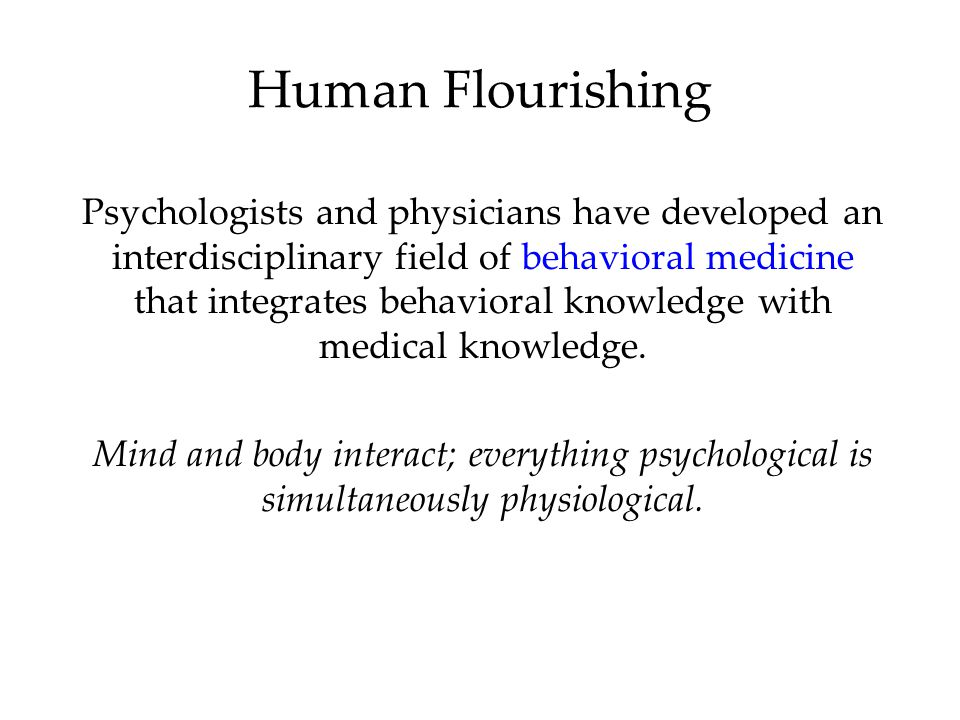 Human Flourishing Psychologists and physicians have developed an interdisciplinary field of behavioral medicine that integrates behavioral knowledge w