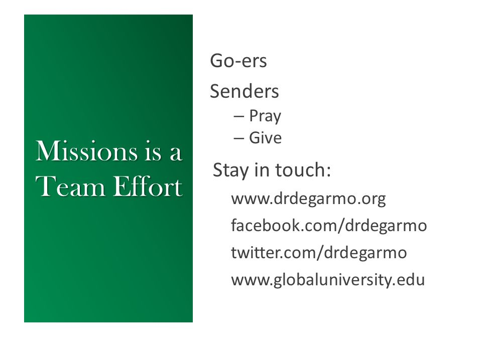 Missions is a Team Effort Go-ers Senders – Pray – Give Stay in touch: www.drdegarmo.org facebook.com/drdegarmo twitter.com/drdegarmo www.globalunivers