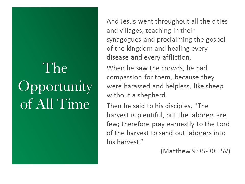 The Opportunity of All Time And Jesus went throughout all the cities and villages, teaching in their synagogues and proclaiming the gospel of the kingdom and healing every disease and every affliction.