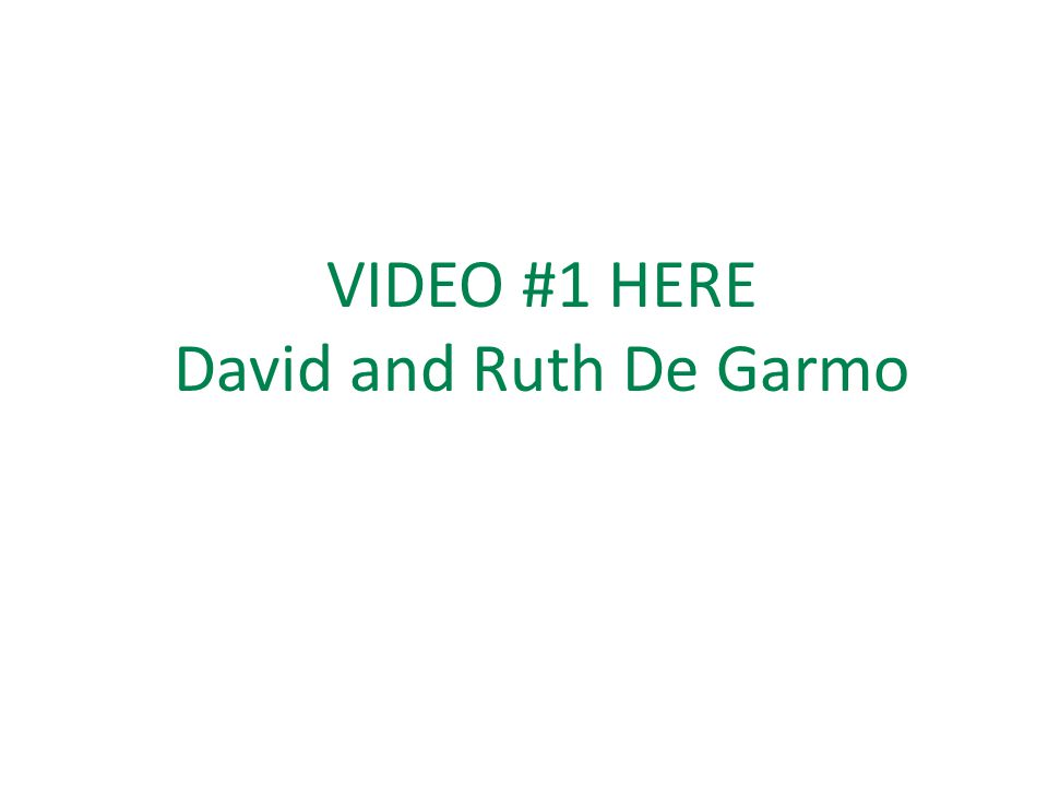 VIDEO #1 HERE David and Ruth De Garmo