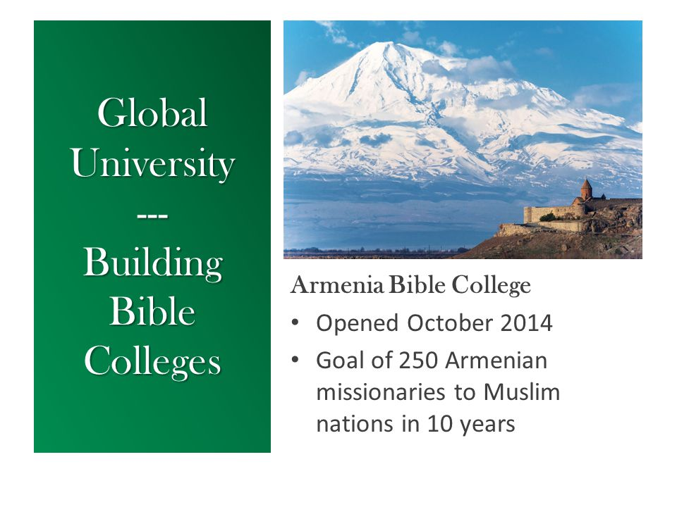 Global University --- Building Bible Colleges Armenia Bible College Opened October 2014 Goal of 250 Armenian missionaries to Muslim nations in 10 year