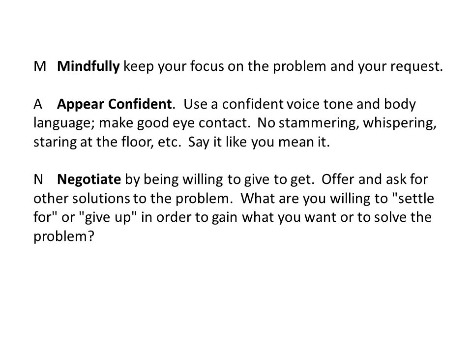 MMindfully keep your focus on the problem and your request. AAppear Confident. Use a confident voice tone and body language; make good eye contact. No